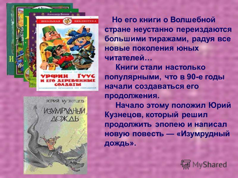 Но его книги о Волшебной стране неустанно переиздаются большими тиражами, радуя все новые поколения юных читателей… Книги стали настолько популярными, что в 90-е годы начали создаваться его продолжения. Начало этому положил Юрий Кузнецов, который реш