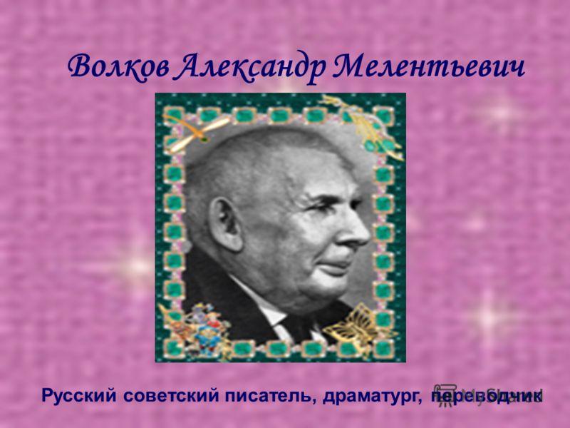 Волков Александр Мелентьевич Русский советский писатель, драматург, переводчик