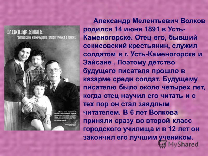 Александр Мелентьевич Волков родился 14 июня 1891 в Усть- Каменогорске. Отец его, бывший секисовский крестьянин, служил солдатом в г. Усть-Каменогорске и Зайсане. Поэтому детство будущего писателя прошло в казарме среди солдат. Будущему писателю было
