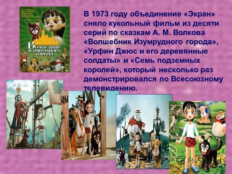 В 1973 году объединение «Экран» сняло кукольный фильм из десяти серий по сказкам А. М. Волкова «Волшебник Изумрудного города», «Урфин Джюс и его деревянные солдаты» и «Семь подземных королей», который несколько раз демонстрировался по Всесоюзному тел