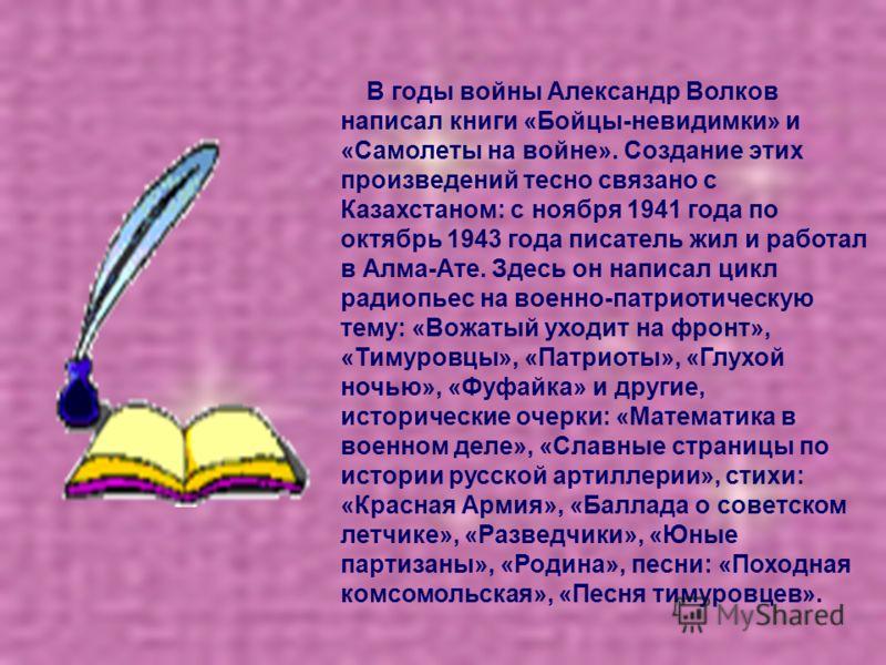 В годы войны Александр Волков написал книги «Бойцы-невидимки» и «Самолеты на войне». Создание этих произведений тесно связано с Казахстаном: с ноября 1941 года по октябрь 1943 года писатель жил и работал в Алма-Ате. Здесь он написал цикл радиопьес на