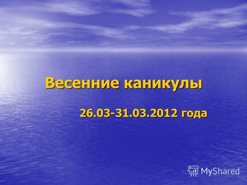 Весенние каникулы 26.03-31.03.2012 года