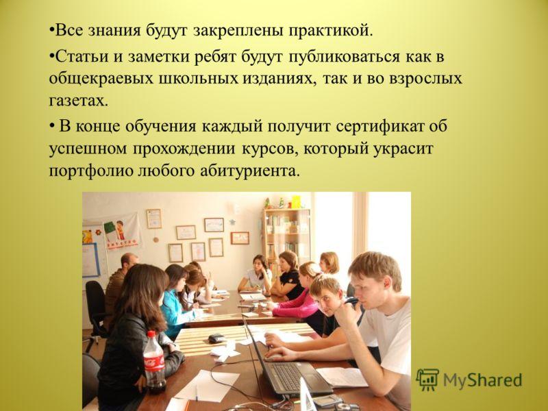 Все знания будут закреплены практикой. Статьи и заметки ребят будут публиковаться как в общекраевых школьных изданиях, так и во взрослых газетах. В конце обучения каждый получит сертификат об успешном прохождении курсов, который украсит портфолио люб