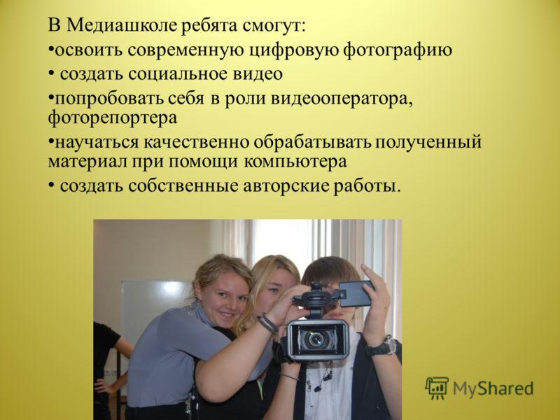 В Медиашколе ребята смогут: освоить современную цифровую фотографию создать социальное видео попробовать себя в роли видеооператора, фоторепортера научаться качественно обрабатывать полученный материал при помощи компьютера создать собственные авторс