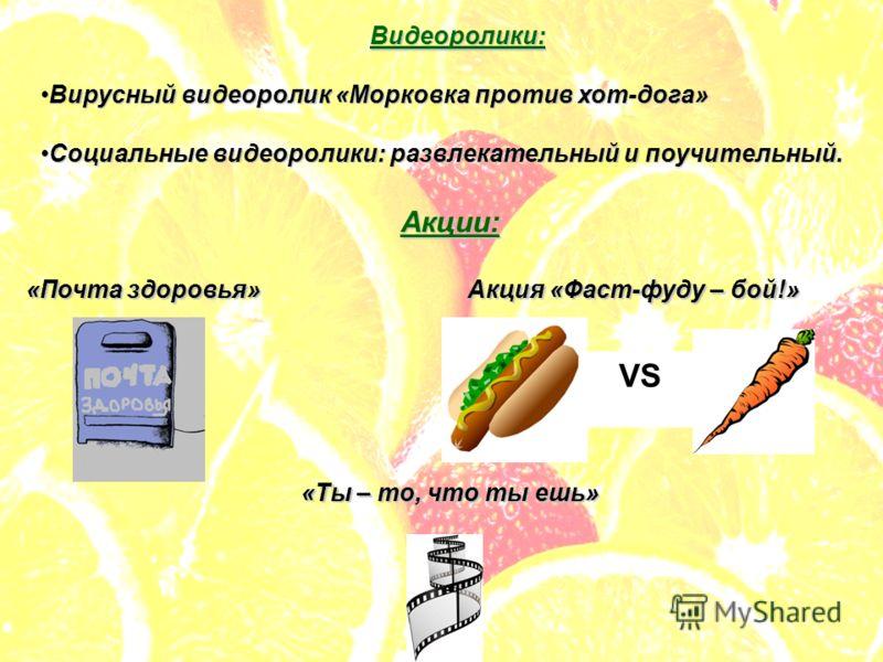 Видеоролики: Вирусный видеоролик «Морковка против хот-дога»Вирусный видеоролик «Морковка против хот-дога» Социальные видеоролики: развлекательный и поучительный.Социальные видеоролики: развлекательный и поучительный. Акции: «Почта здоровья»Акция «Фас