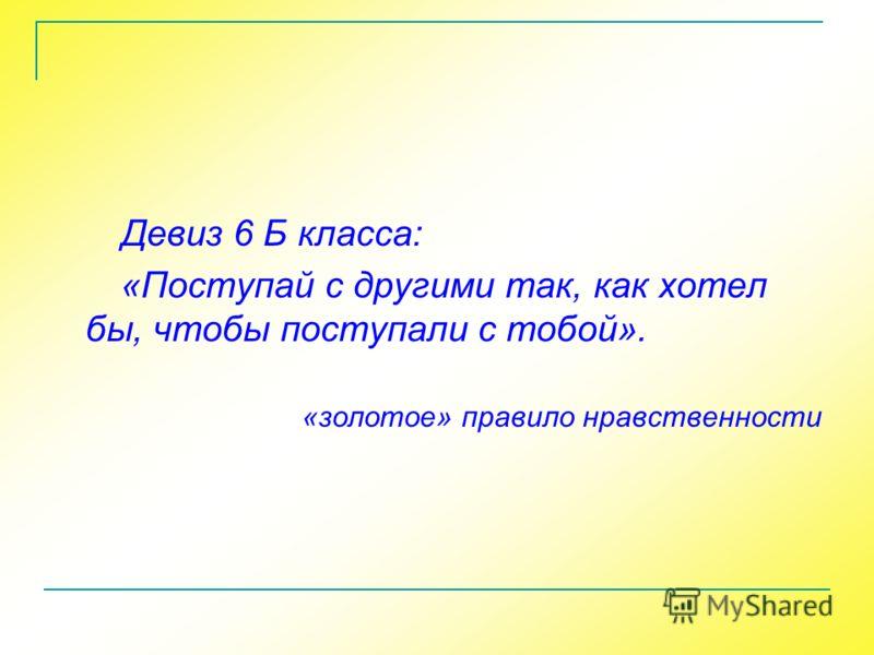 Девиз 6 Б класса: «Поступай с другими так, как хотел бы, чтобы поступали с тобой». «золотое» правило нравственности