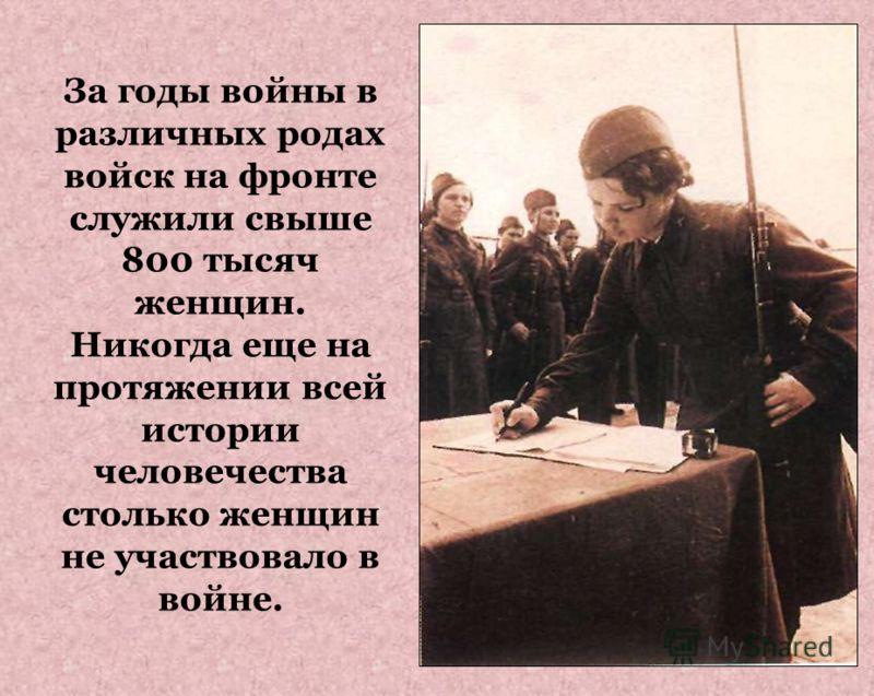 За годы войны в различных родах войск на фронте служили свыше 800 тысяч женщин. Никогда еще на протяжении всей истории человечества столько женщин не участвовало в войне.