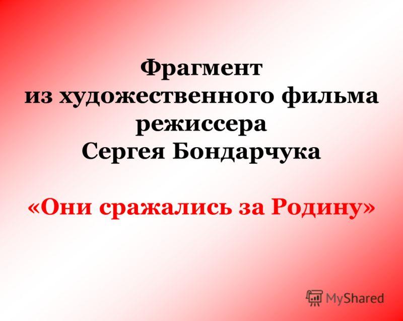 Фрагмент из художественного фильма режиссера Сергея Бондарчука «Они сражались за Родину»