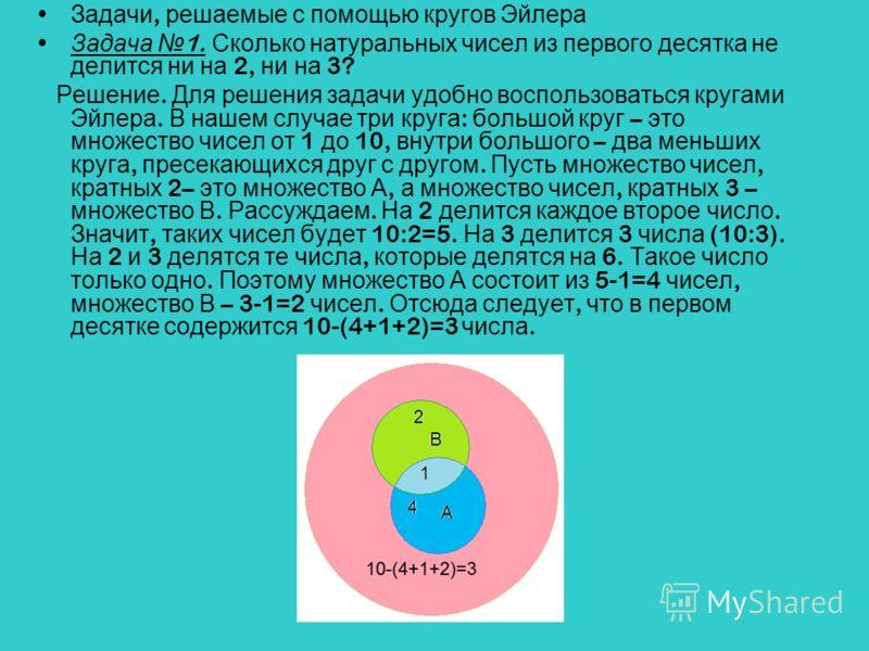 Задачи, решаемые с помощью кругов Эйлера Задача 1. Сколько натуральных чисел из первого десятка не делится ни на 2, ни на 3? Решение. Для решения задачи удобно воспользоваться кругами Эйлера. В нашем случае три круга : большой круг – это множество чи