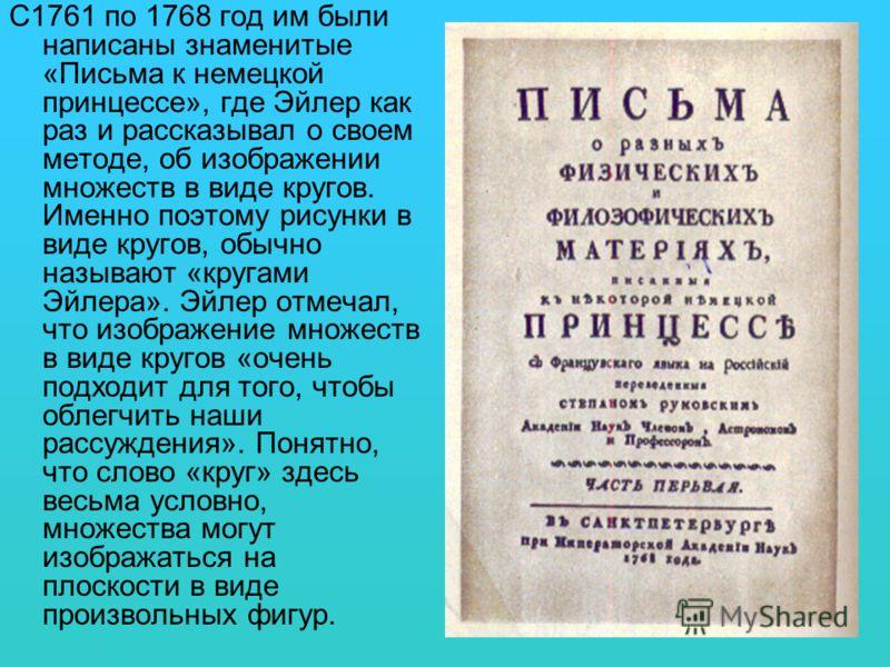 С1761 по 1768 год им были написаны знаменитые «Письма к немецкой принцессе», где Эйлер как раз и рассказывал о своем методе, об изображении множеств в виде кругов. Именно поэтому рисунки в виде кругов, обычно называют «кругами Эйлера». Эйлер отмечал,