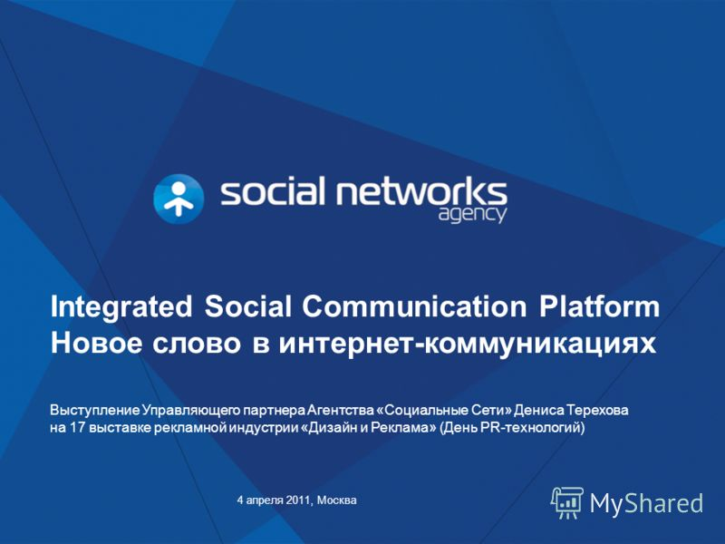 Integrated Social Communication Platform Новое слово в интернет-коммуникациях 4 апреля 2011, Москва Выступление Управляющего партнера Агентства «Социальные Сети» Дениса Терехова на 17 выставке рекламной индустрии «Дизайн и Реклама» (День PR-технологи