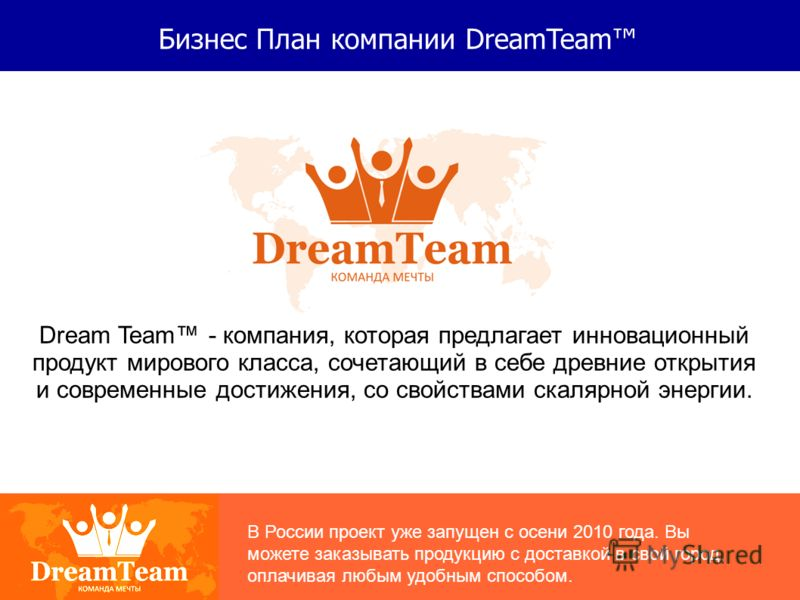Бизнес План компании DreamTeam Dream Team - компания, которая предлагает инновационный продукт мирового класса, сочетающий в себе древние открытия и современные достижения, со свойствами скалярной энергии. В России проект уже запущен с осени 2010 год
