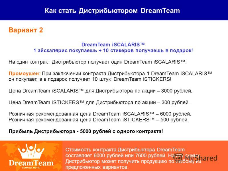 Как стать Дистрибьютором DreamTeam Стоимость контракта Дистрибьютора DreamTeam составляет 6000 рублей или 7600 рублей. На эту сумму Дистрибьютор может получить продукцию по любому из предложенных вариантов. Вариант 2 DreamTeam iSCALARIS 1 айскалярис