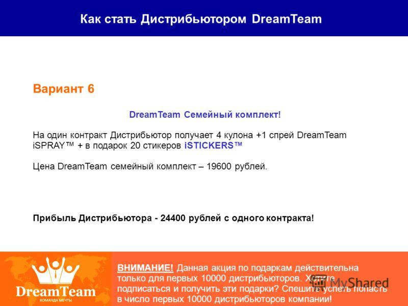 Как стать Дистрибьютором DreamTeam ВНИМАНИЕ! Данная акция по подаркам действительна только для первых 10000 дистрибьюторов. Хотите подписаться и получить эти подарки? Спешите успеть попасть в число первых 10000 дистрибьюторов компании! Вариант 6 Drea