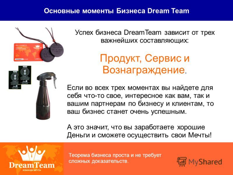 Основные моменты Бизнеса Dream Team Теорема бизнеса проста и не требует сложных доказательств. Успех бизнеса DreamTeam зависит от трех важнейших составляющих: Продукт, Сервис и Вознаграждение. Если во всех трех моментах вы найдете для себя что-то сво