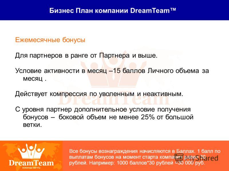Бизнес План компании DreamTeam Ежемесячные бонусы Для партнеров в ранге от Партнера и выше. Условие активности в месяц –15 баллов Личного объема за месяц. Действует компрессия по уволенным и неактивным. С уровня партнер дополнительное условие получен
