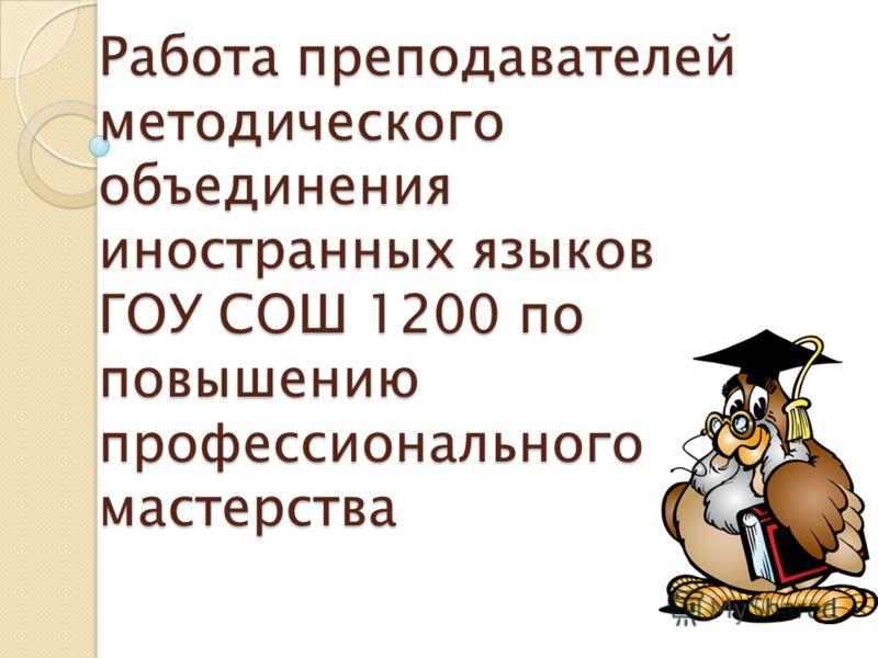 Работа преподавателей методического объединения иностранных языков ГОУ СОШ 1200 по повышению профессионального мастерства