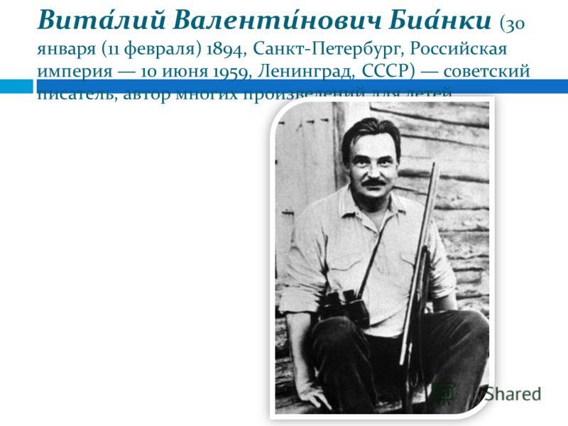 Вита́лий Валенти́нович Биа́нки (30 января (11 февраля) 1894, Санкт-Петербург, Российская империя 10 июня 1959, Ленинград, СССР) советский писатель, автор многих произведений для детей.