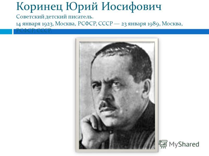 Коринец Юрий Иосифович Советский детский писатель. 14 января 1923, Москва, РСФСР, СССР 23 января 1989, Москва, РСФСР, СССР.