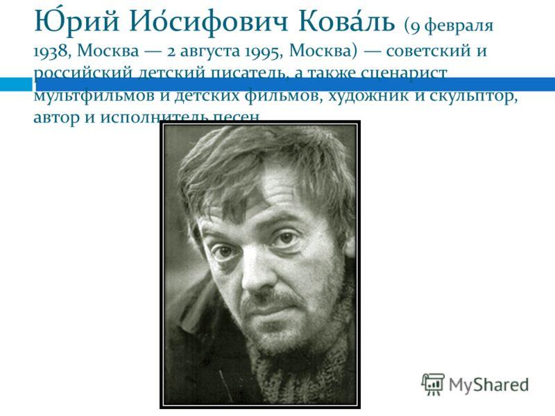 Ю́рий Ио́сифович Кова́ль (9 февраля 1938, Москва 2 августа 1995, Москва) советский и российский детский писатель, а также сценарист мультфильмов и детских фильмов, художник и скульптор, автор и исполнитель песен.