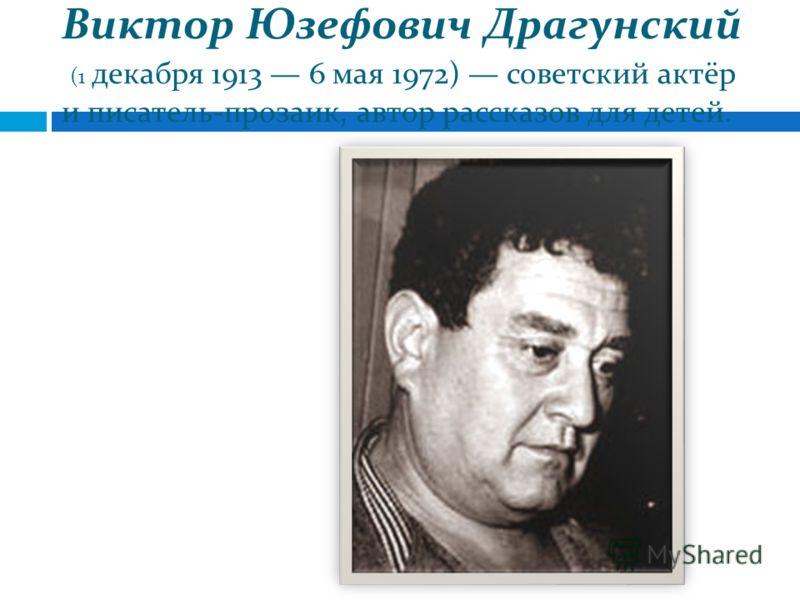 Виктор Юзефович Драгунский (1 декабря 1913 6 мая 1972) советский актёр и писатель-прозаик, автор рассказов для детей.