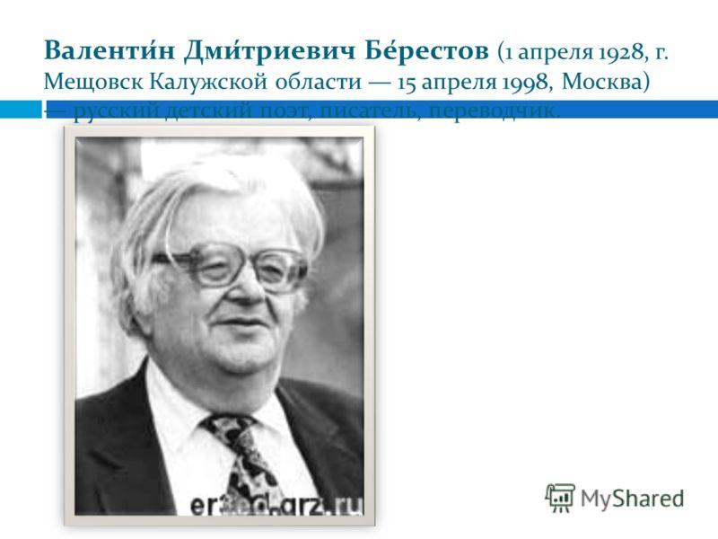 Валенти́н Дми́триевич Бе́рестов (1 апреля 1928, г. Мещовск Калужской области 15 апреля 1998, Москва) русский детский поэт, писатель, переводчик.
