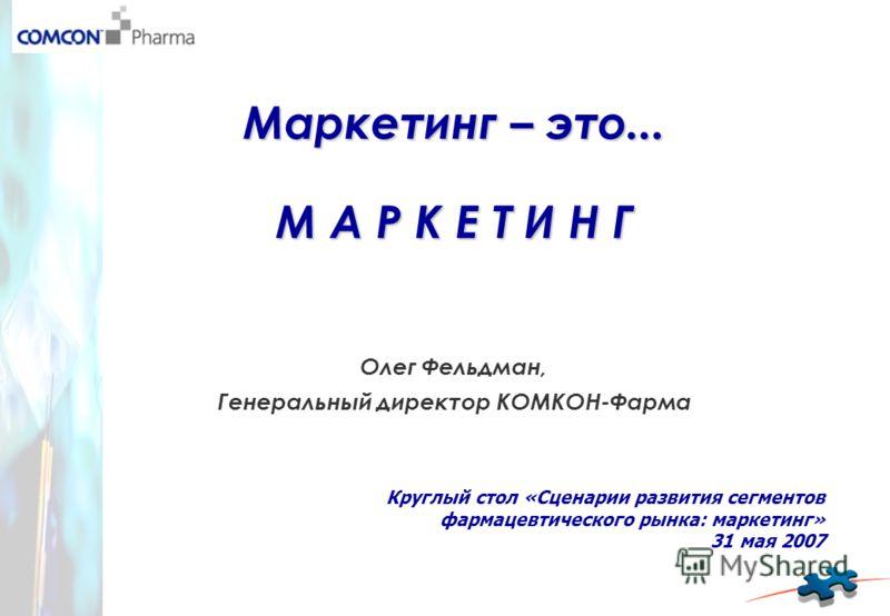 Маркетинг – это... М А Р К Е Т И Н Г Олег Фельдман, Генеральный директор КОМКОН-Фарма Круглый стол «Сценарии развития сегментов фармацевтического рынка: маркетинг» 31 мая 2007