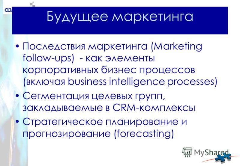 Будущее маркетинга Последствия маркетинга (Marketing follow-ups) - как элементы корпоративных бизнес процессов (включая business intelligence processes) Сегментация целевых групп, закладываемые в CRM-комплексы Cтратегическое планирование и прогнозиро
