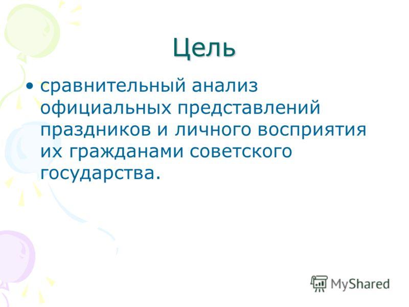 Цель сравнительный анализ официальных представлений праздников и личного восприятия их гражданами советского государства.