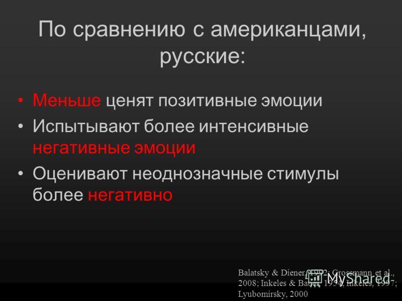 По сравнению с американцами, русские: Меньше ценят позитивные эмоции Испытывают более интенсивные негативные эмоции Оценивают неоднозначные стимулы более негативно Balatsky & Diener, 1992; Grossmann et al., 2008; Inkeles & Bauer, 1954; Inkeles, 1997;