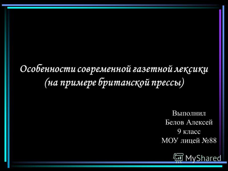 Особенности современной газетной лексики (на примере британской прессы) Выполнил Белов Алексей 9 класс МОУ лицей 88