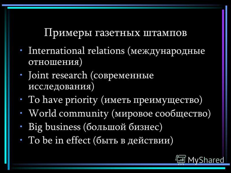 Примеры газетных штампов International relations (международные отношения) Joint research (современные исследования) To have priority (иметь преимущество) World community (мировое сообщество) Big business (большой бизнес) To be in effect (быть в дейс