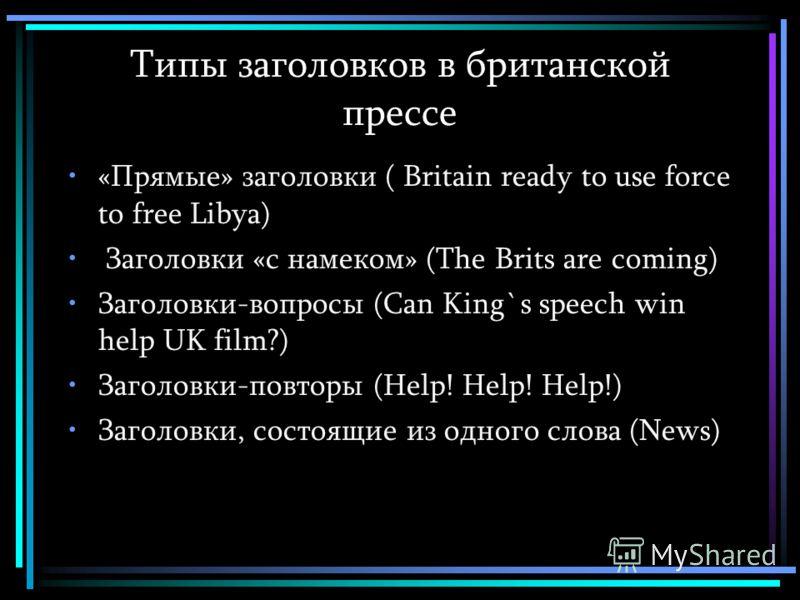 Типы заголовков в британской прессе «Прямые» заголовки ( Britain ready to use force to free Libya) Заголовки «с намеком» (The Brits are coming) Заголовки-вопросы (Can King`s speech win help UK film?) Заголовки-повторы (Help! Help! Help!) Заголовки, с