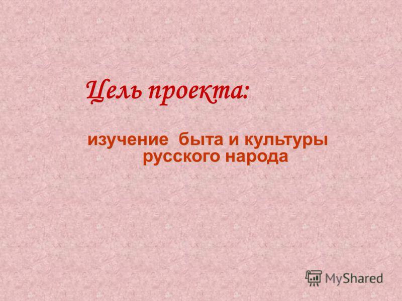 Цель проекта: Цель проекта: изучение быта и культуры русского народа