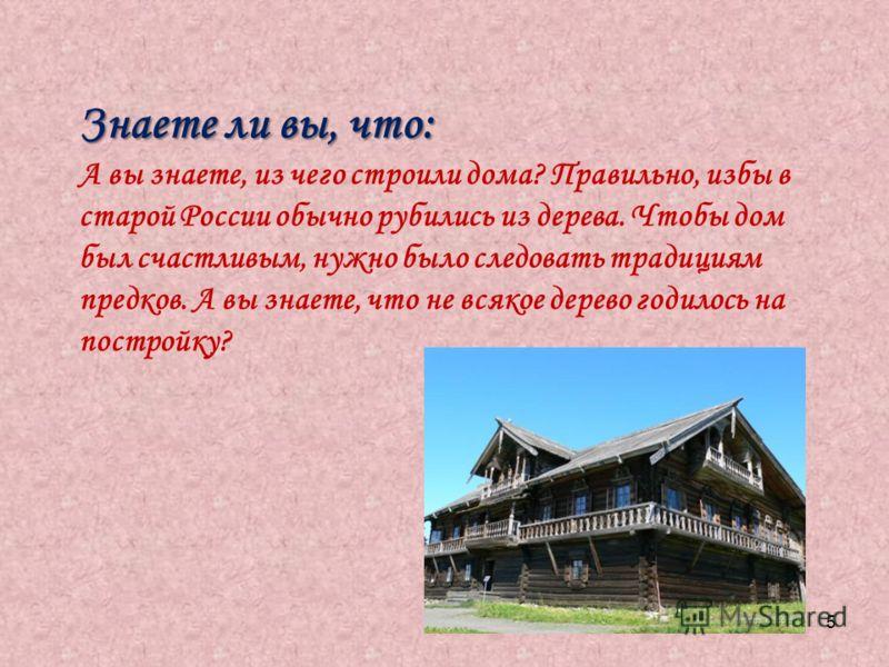 5 Знаете ли вы, что: А вы знаете, из чего строили дома? Правильно, избы в старой России обычно рубились из дерева. Чтобы дом был счастливым, нужно было следовать традициям предков. А вы знаете, что не всякое дерево годилось на постройку?
