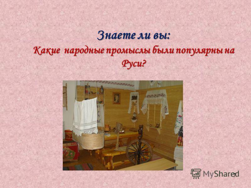 7 Знаете ли вы: Какие народные промыслы были популярны на Руси?