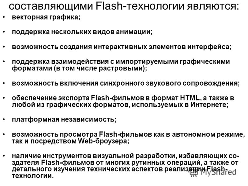 составляющими Flash-технологии являются: векторная графика; поддержка нескольких видов анимации; возможность создания интерактивных элементов интерфейса; поддержка взаимодействия с импортируемыми графическими форматами (в том числе растровыми); возмо