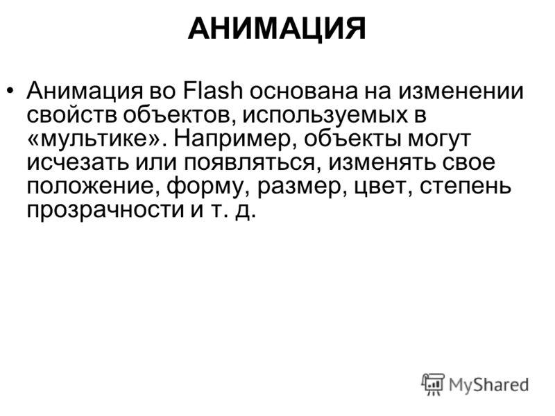 АНИМАЦИЯ Анимация во Flash основана на изменении свойств объектов, используемых в «мультике». Например, объекты могут исчезать или появляться, изменять свое положение, форму, размер, цвет, степень прозрачности и т. д.