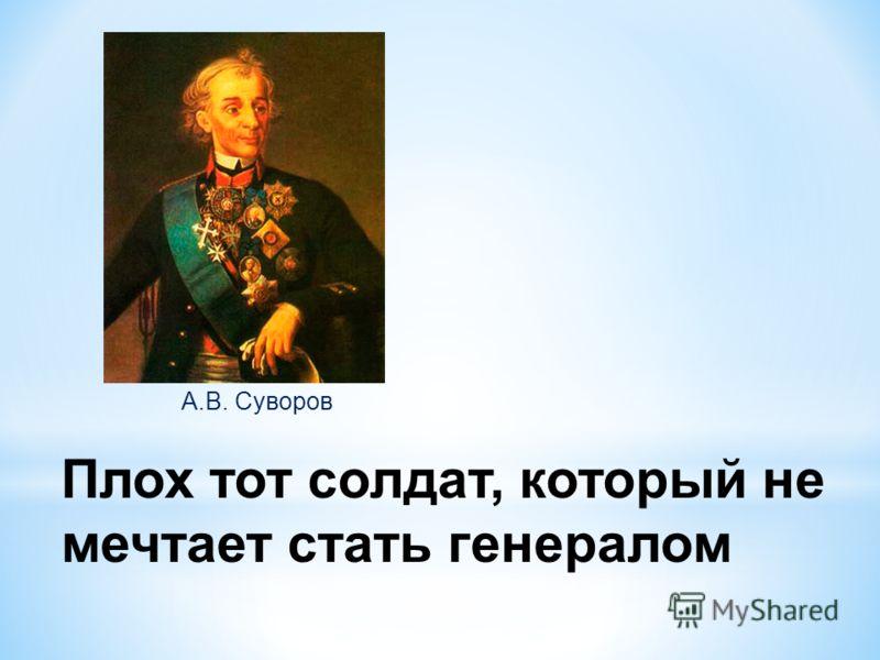 Плох тот солдат, который не мечтает стать генералом А.В. Суворов
