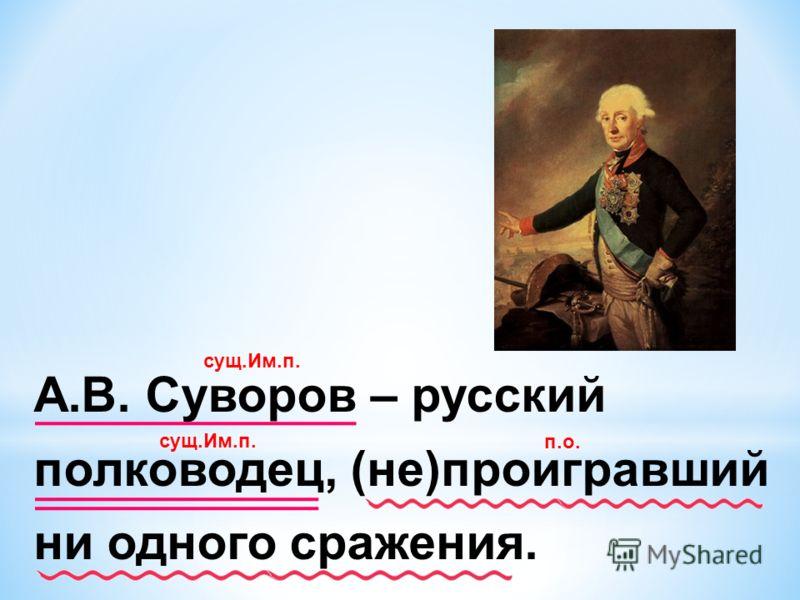 А.В. Суворов – русский полководец, (не)проигравший ни одного сражения. сущ.Им.п. п.о.