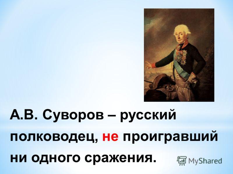 А.В. Суворов – русский полководец, не проигравший ни одного сражения.