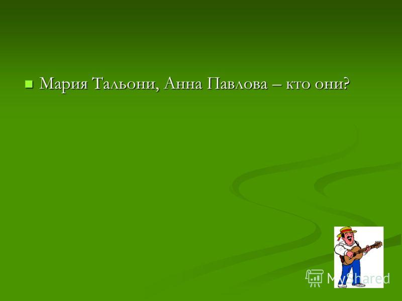 Мария Тальони, Анна Павлова – кто они? Мария Тальони, Анна Павлова – кто они?