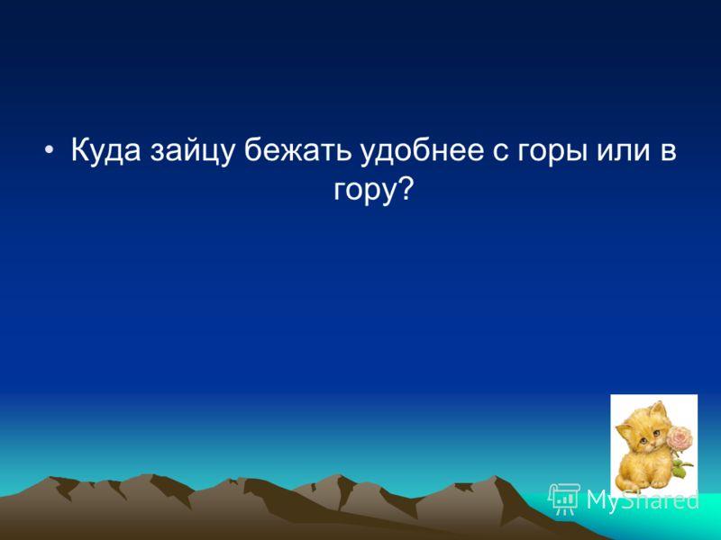 Куда зайцу бежать удобнее с горы или в гору?