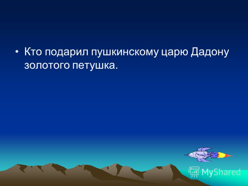 Кто подарил пушкинскому царю Дадону золотого петушка.