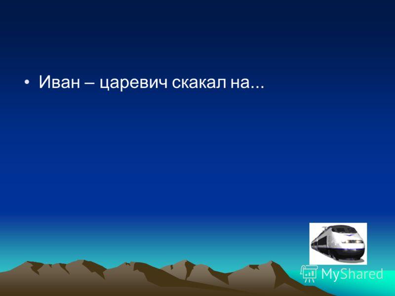 Иван – царевич скакал на...