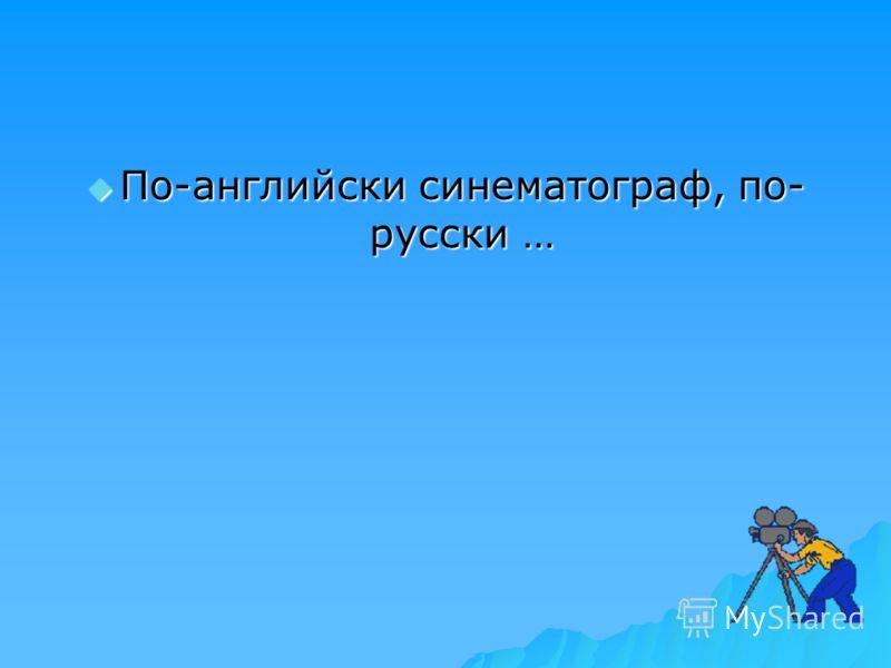 По-английски синематограф, по- русски … По-английски синематограф, по- русски …
