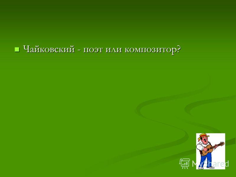 Чайковский - поэт или композитор? Чайковский - поэт или композитор?