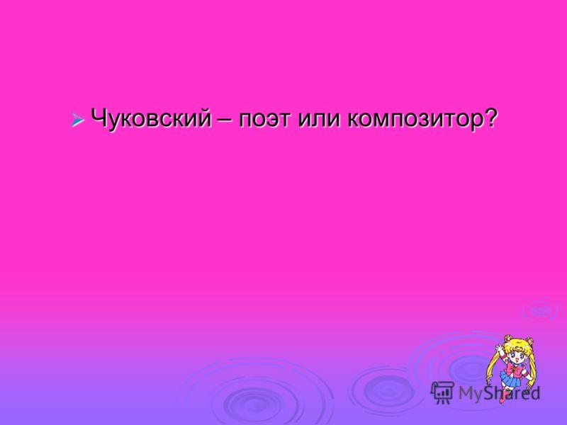 Чуковский – поэт или композитор? Чуковский – поэт или композитор?