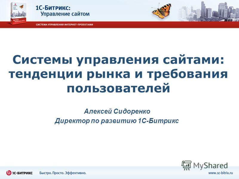 Системы управления сайтами: тенденции рынка и требования пользователей Алексей Сидоренко Директор по развитию 1С-Битрикс