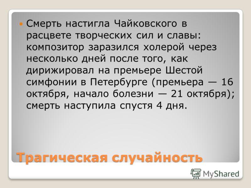 Трагическая случайность Смерть настигла Чайковского в расцвете творческих сил и славы: композитор заразился холерой через несколько дней после того, как дирижировал на премьере Шестой симфонии в Петербурге (премьера 16 октября, начало болезни 21 октя